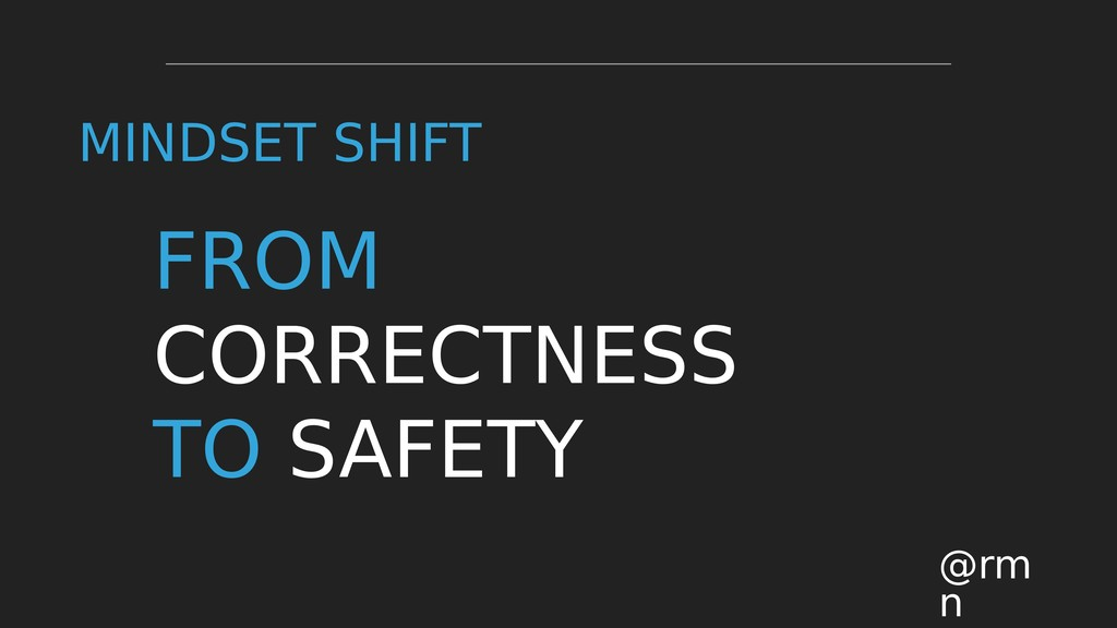 FROM CORRECTNESS TO SAFETY @rm n MINDSET SHIFT