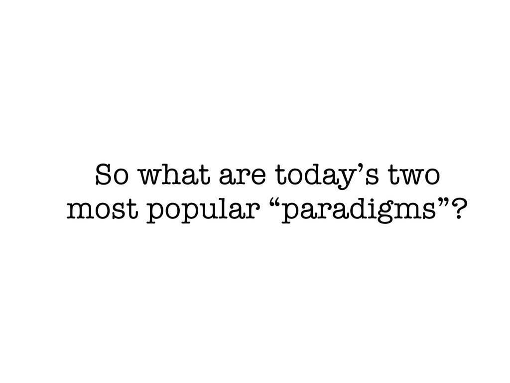 "So what are today's two most popular ""paradigms..."