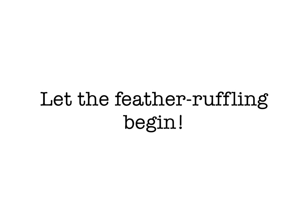 Let the feather-ruffling begin!