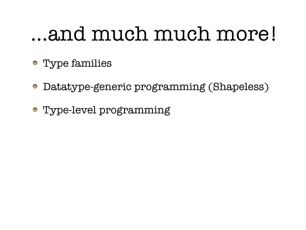 …and much much more! Type families Datatype-gen...