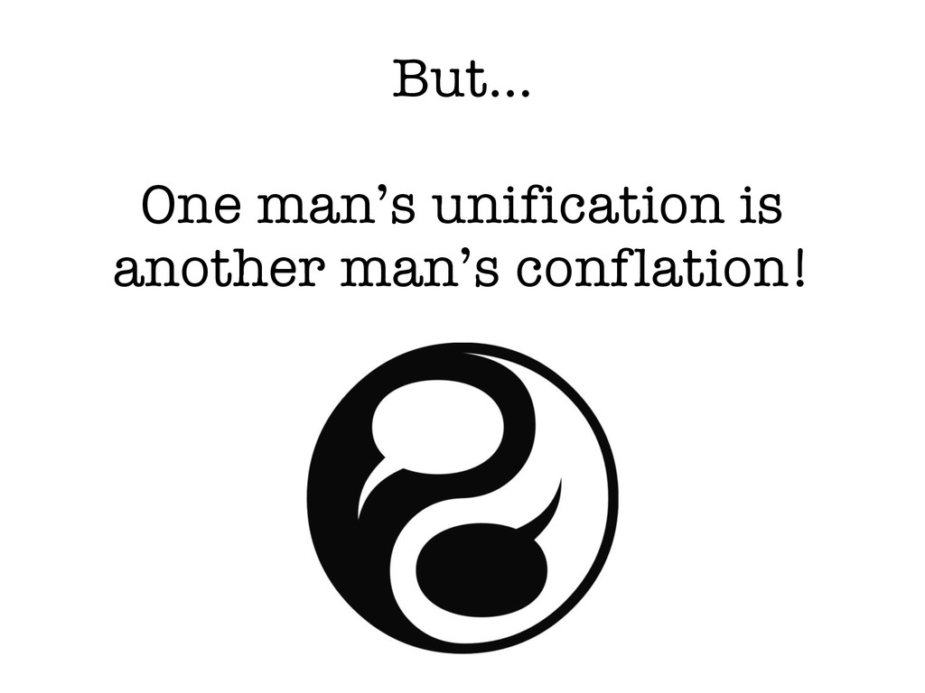 But… One man's unification is another man's con...