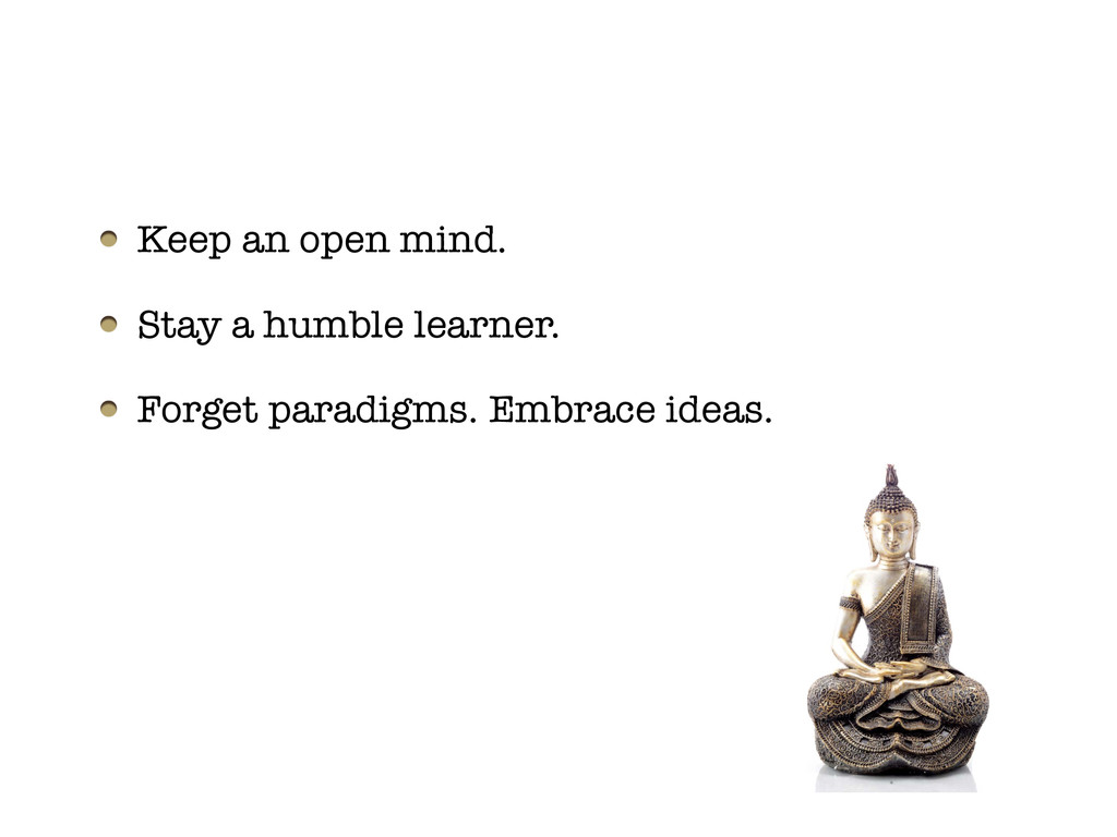 Keep an open mind. Stay a humble learner. Forge...