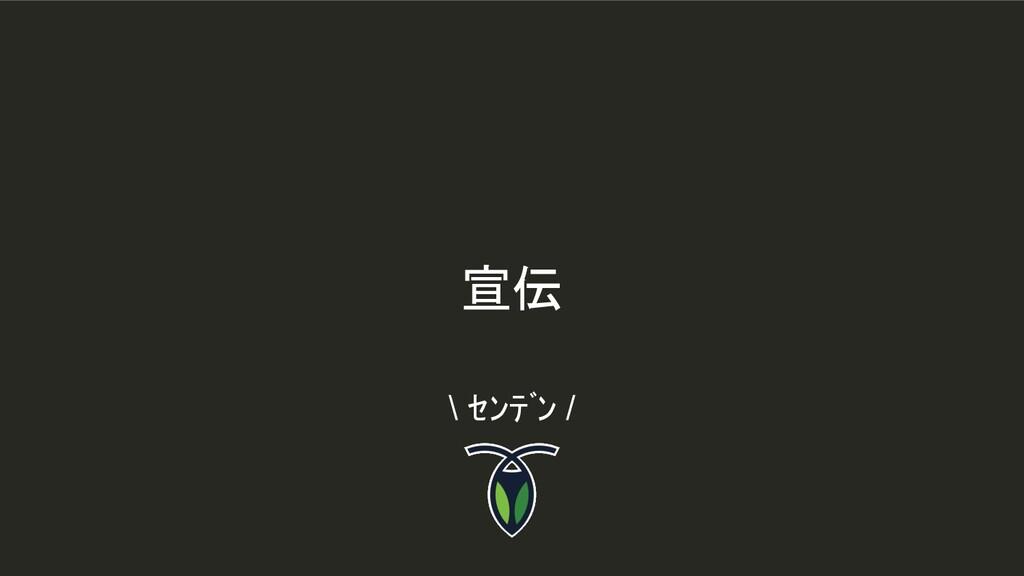 宣伝 \ センデン /
