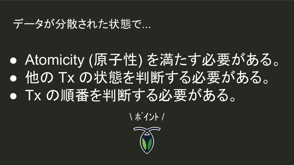 データが分散された状態で... ● Atomicity (原子性) を満たす必要がある。 ● ...