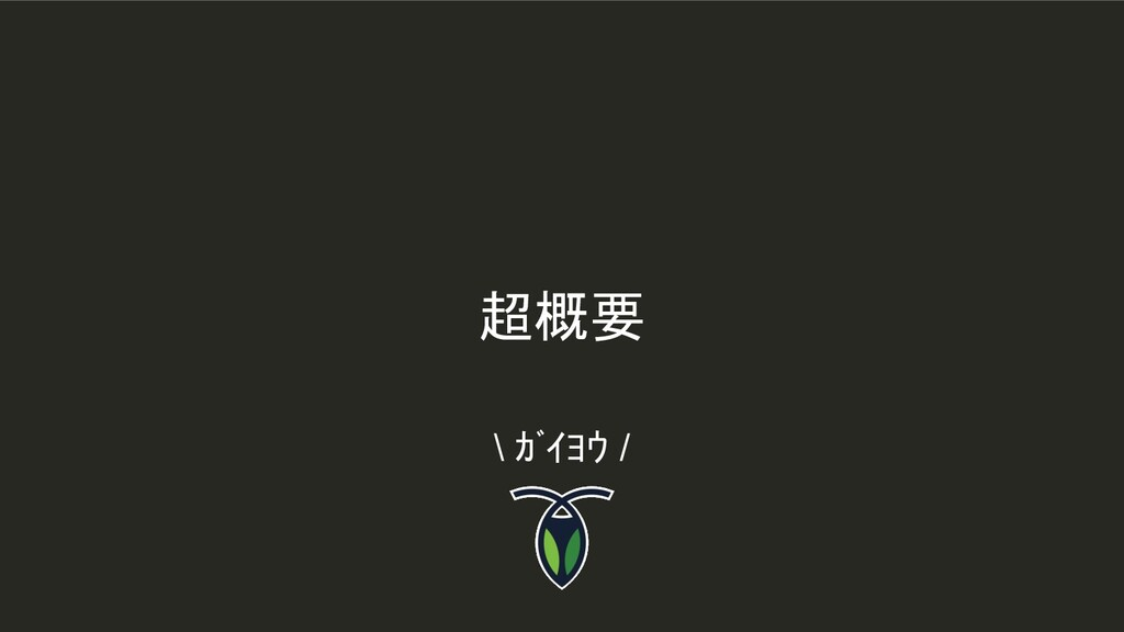 超概要 \ ガイヨウ /