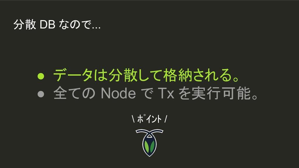 分散 DB なので... ● データは分散して格納される。 ● 全ての Node で Tx を...