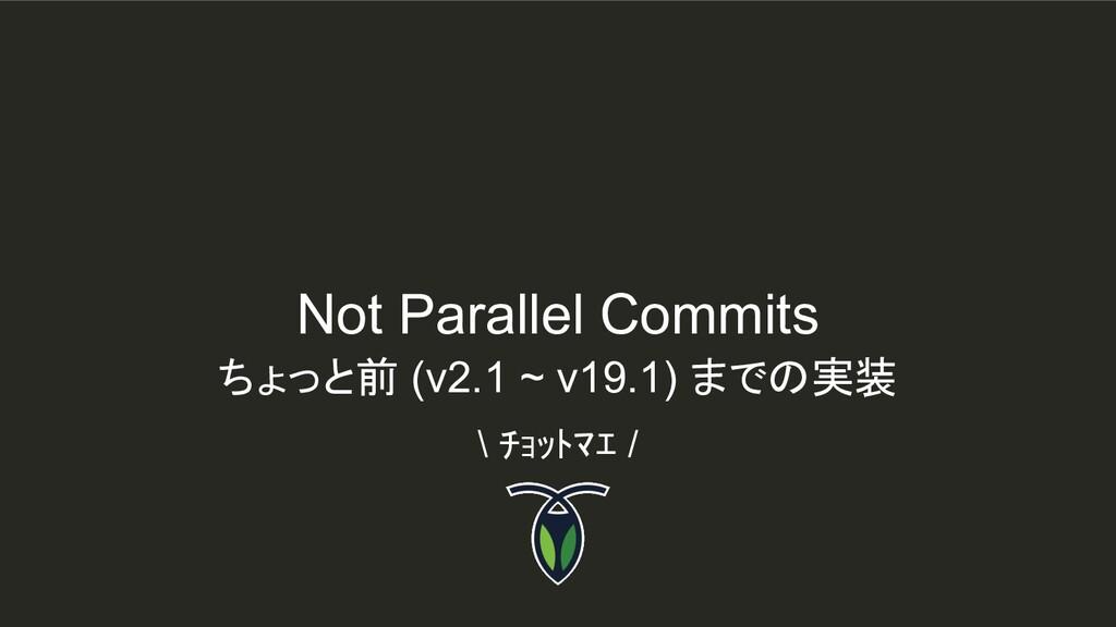 Not Parallel Commits \ チョットマエ / ちょっと前 (v2.1 ~ v...