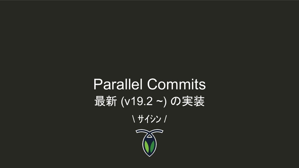 Parallel Commits \ サイシン / 最新 (v19.2 ~) の実装