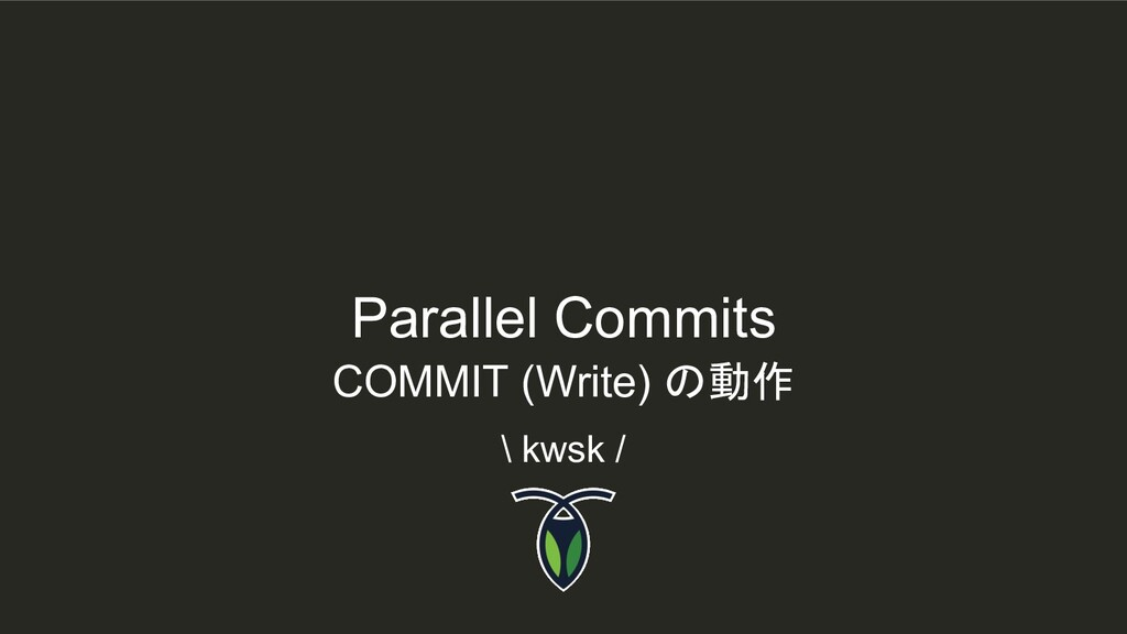 Parallel Commits \ kwsk / COMMIT (Write) の動作