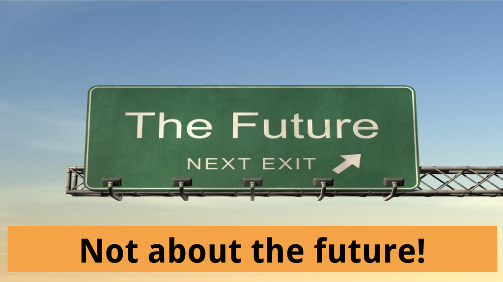 Not about the future!