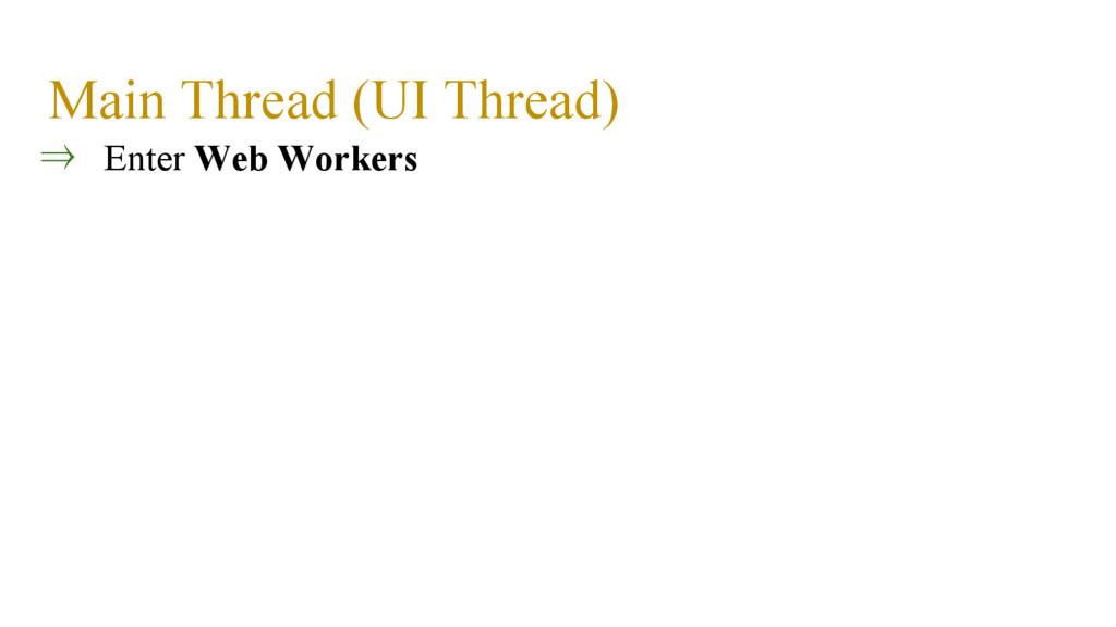 Main Thread (UI Thread) ⇒ Enter Web Workers