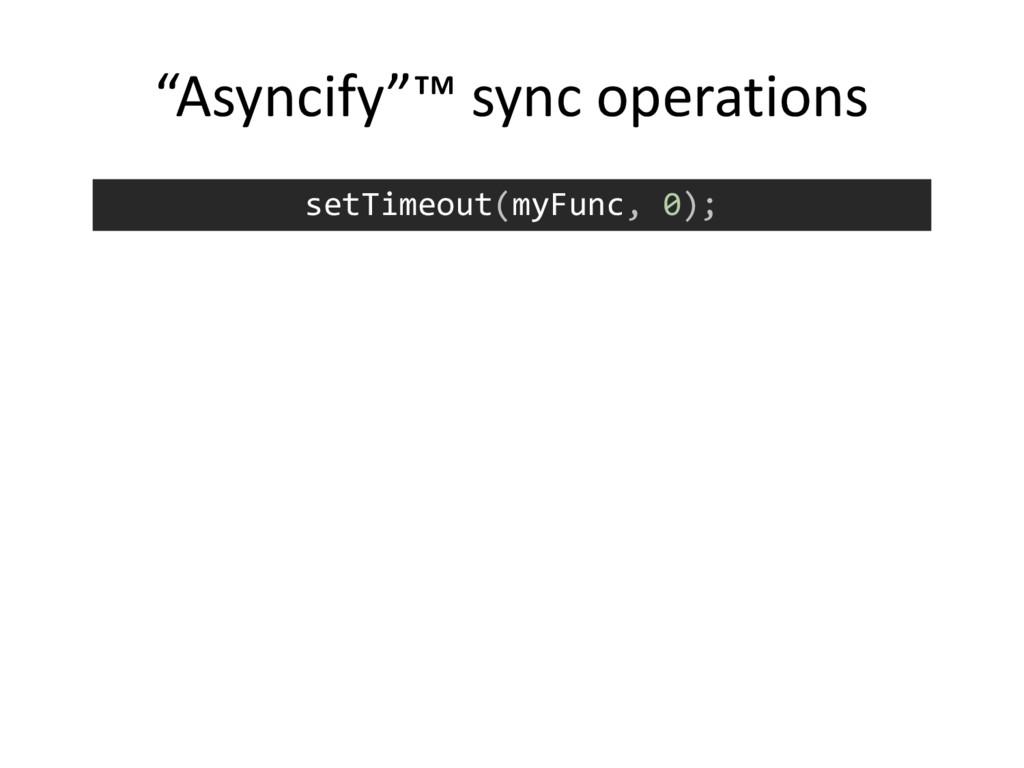 """setTimeout(myFunc, 0); """"Asyncify""""™ sync operati..."""