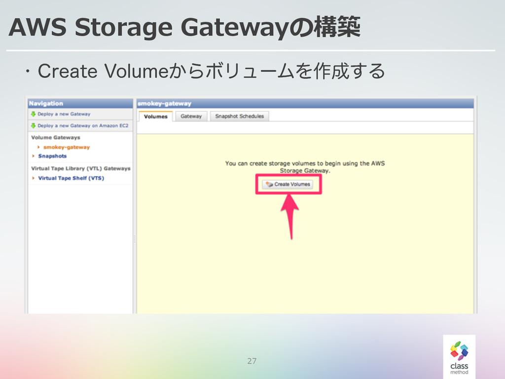 27 AWS Storage Gatewayの構築 w $SFBUF7PMVNF͔ΒϘϦ...