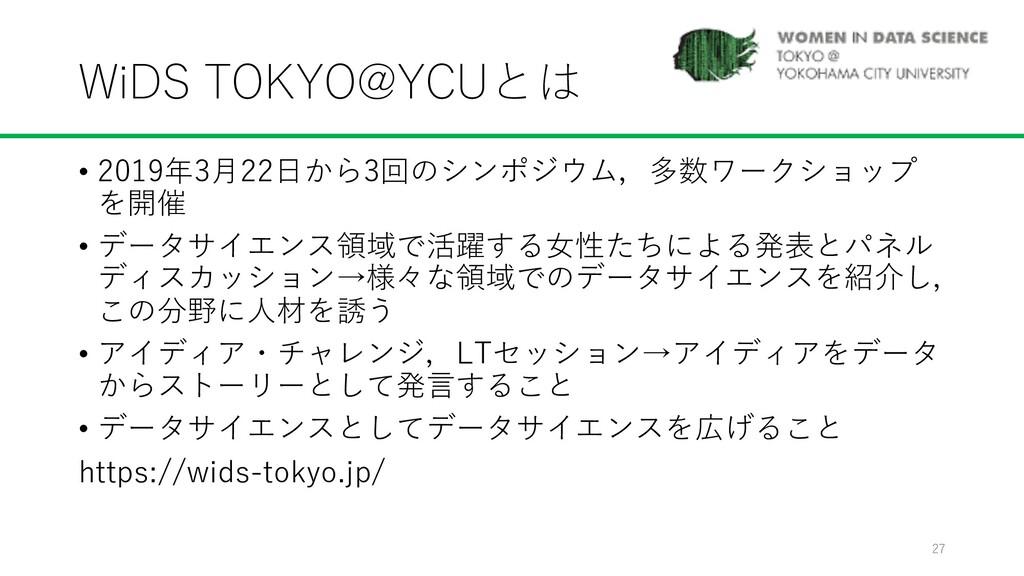 WiDS TOKYO@YCUとは • 2019年3⽉22⽇から3回のシンポジウム,多数ワークシ...