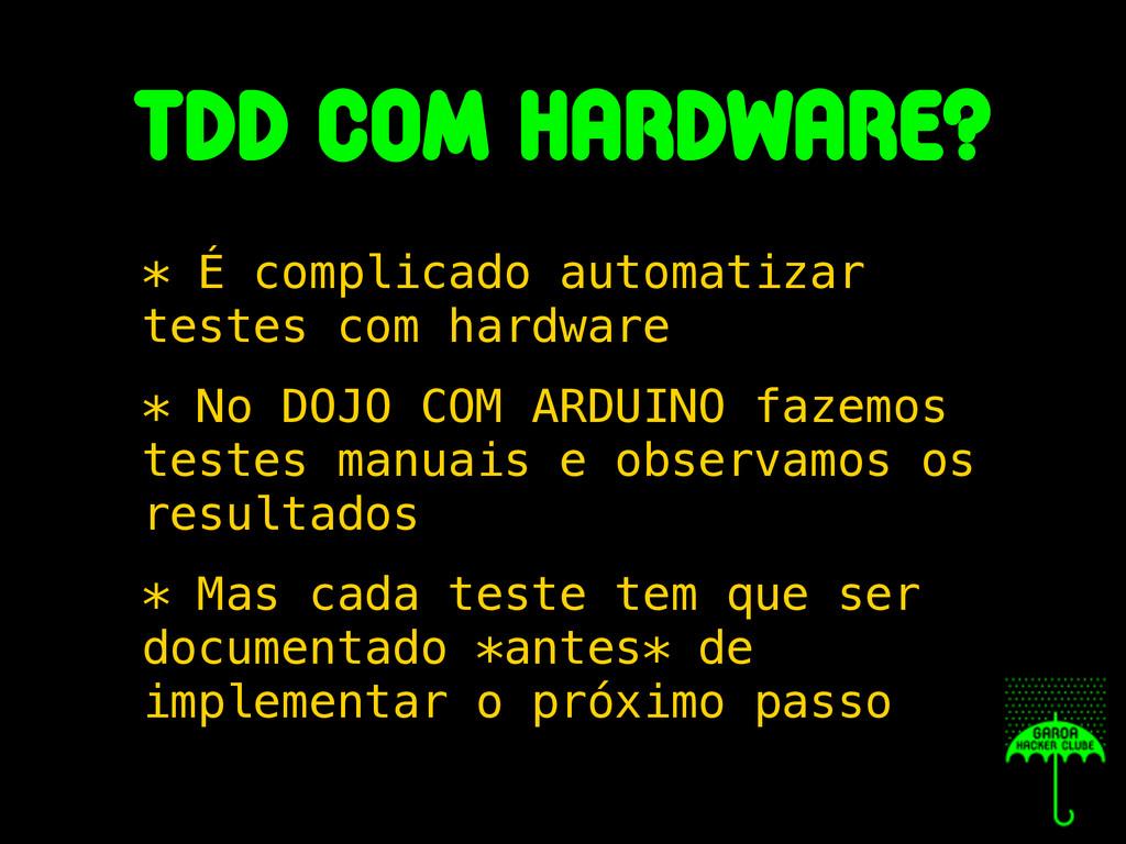 tdd com hardware? * É complicado automatizar te...