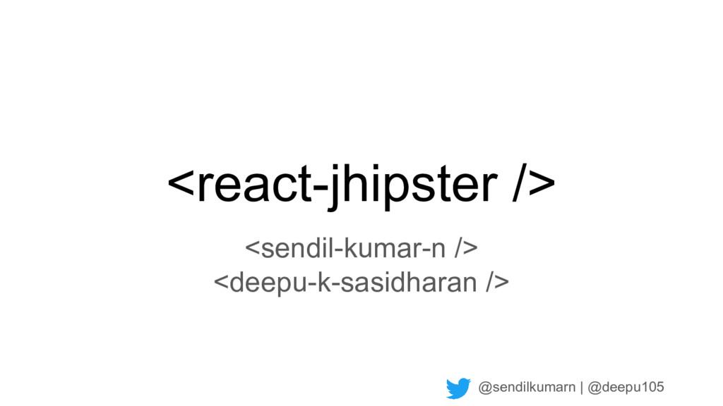@sendilkumarn   @deepu105 <react-jhipster /> <s...