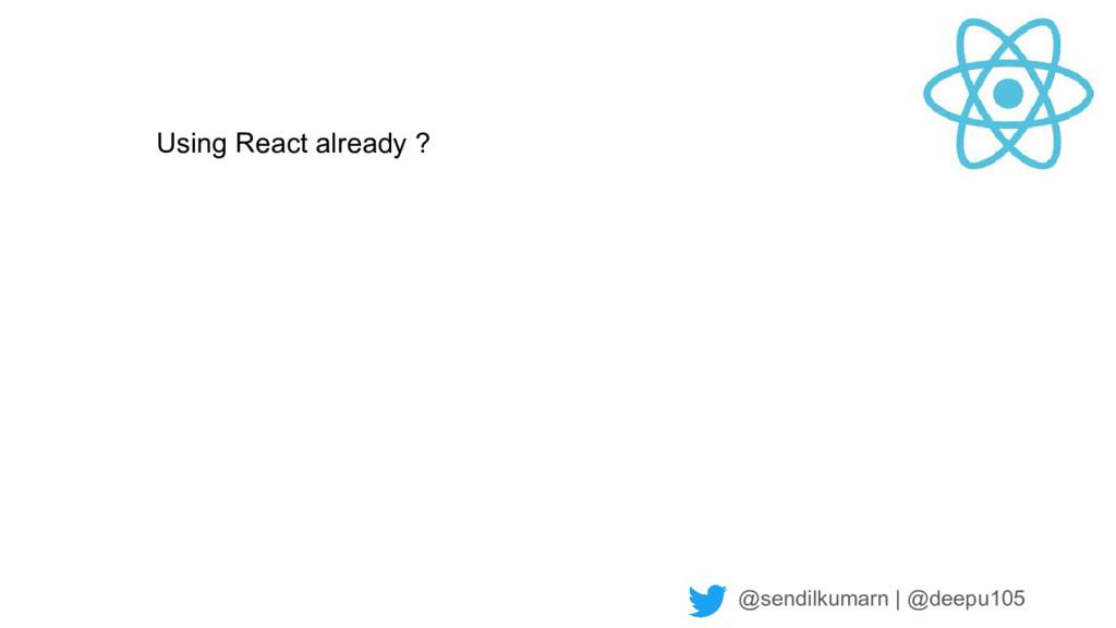 @sendilkumarn   @deepu105 Using React already ?