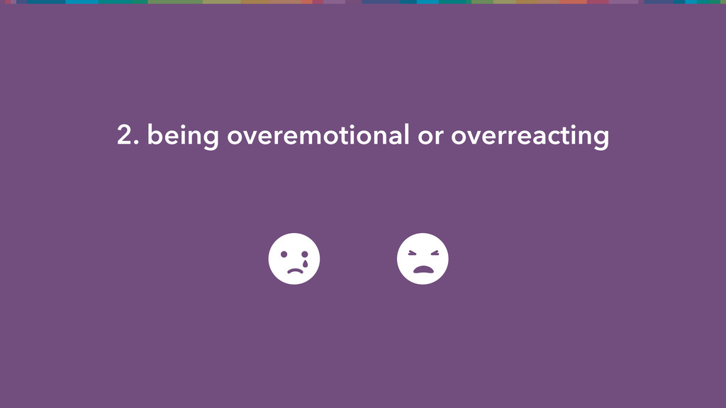 2. being overemotional or overreacting