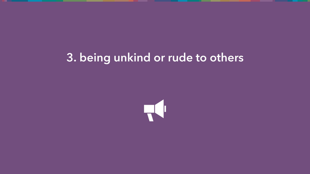 3. being unkind or rude to others