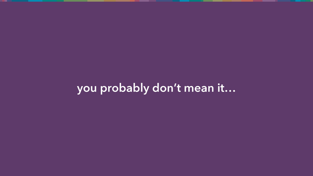 you probably don't mean it…