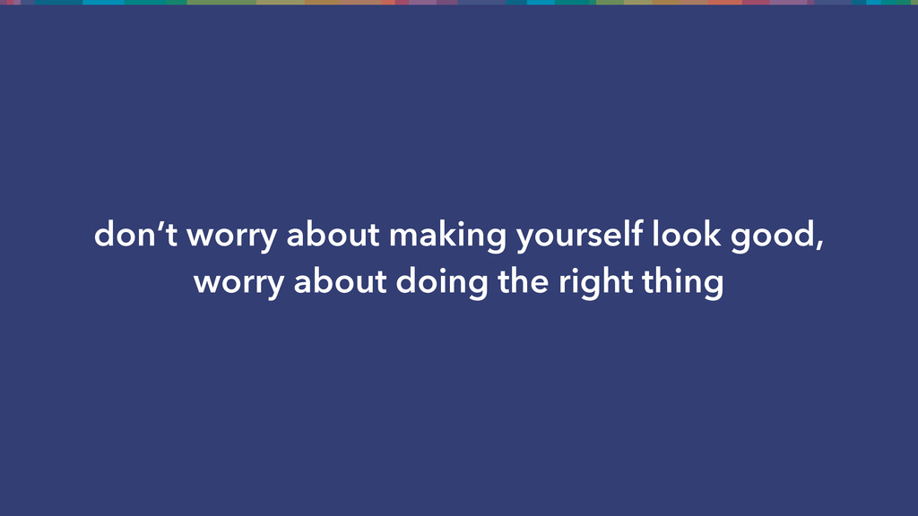 don't worry about making yourself look good, wo...