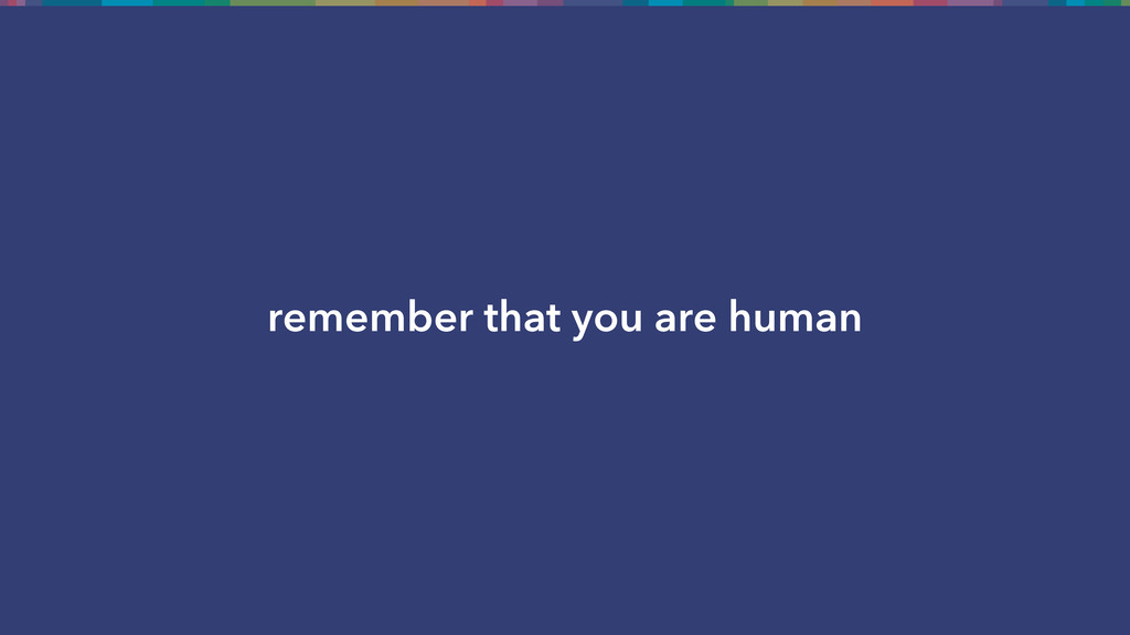 remember that you are human