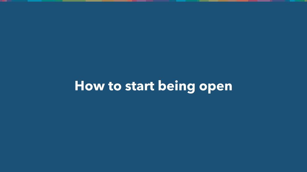 How to start being open
