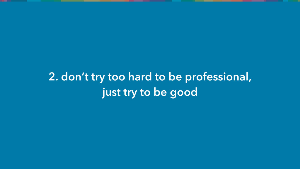 2. don't try too hard to be professional, just ...