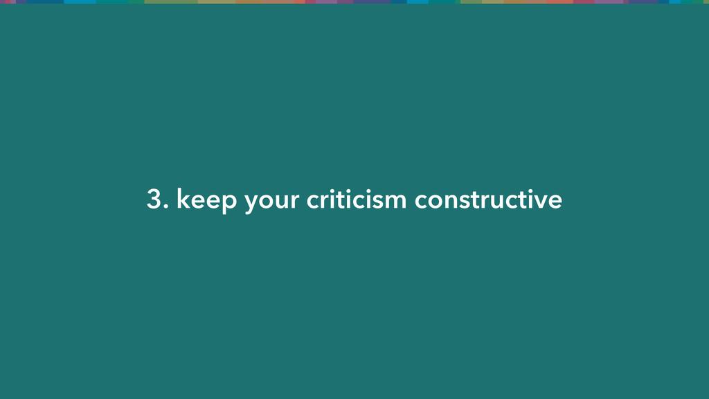 3. keep your criticism constructive