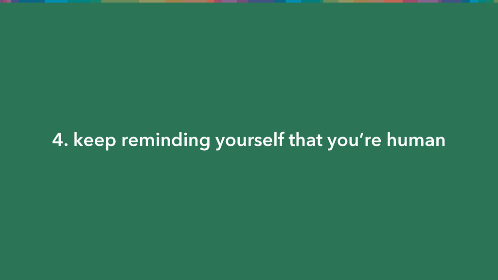 4. keep reminding yourself that you're human