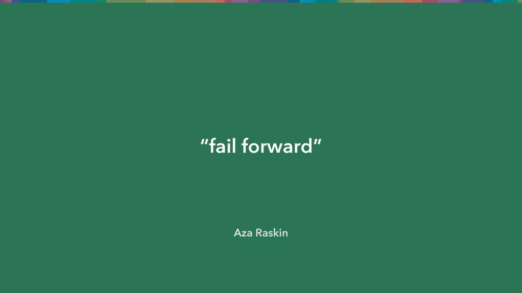"""""""fail forward"""" Aza Raskin"""