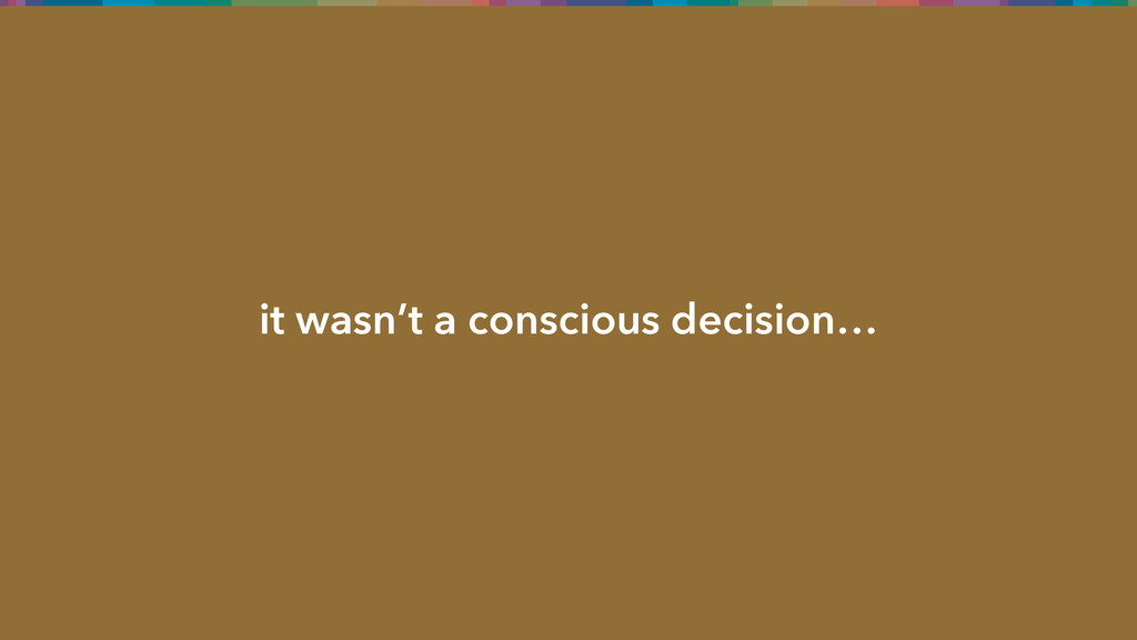 it wasn't a conscious decision…