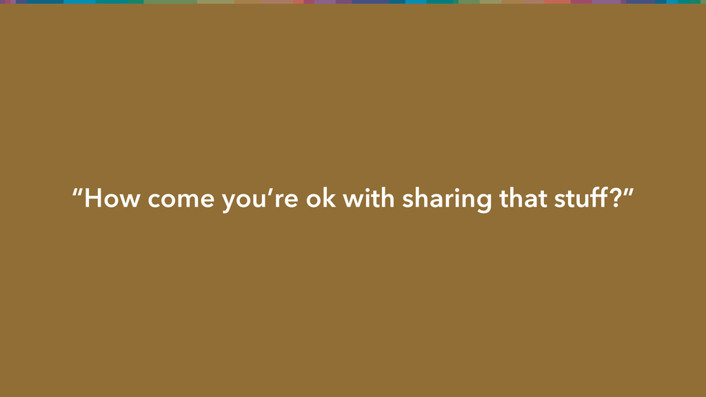 """""""How come you're ok with sharing that stuff?"""""""
