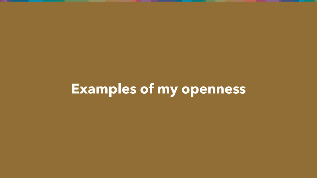 Examples of my openness