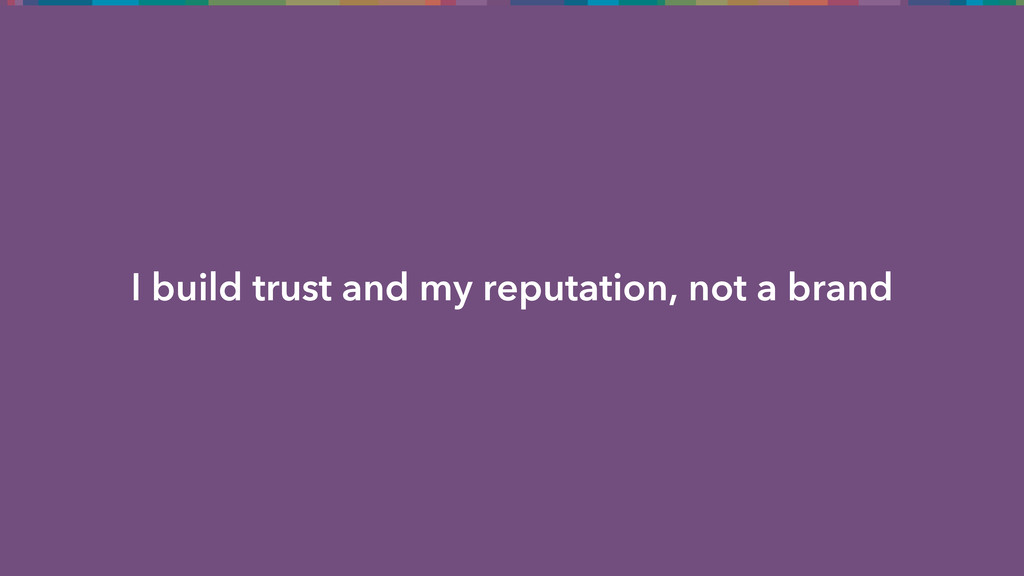 I build trust and my reputation, not a brand