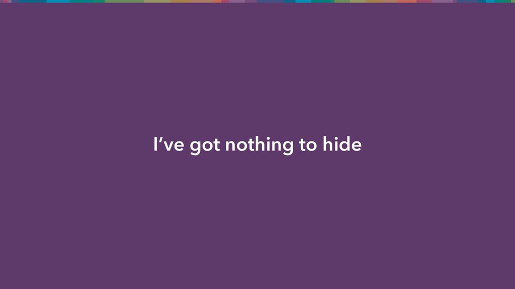 I've got nothing to hide