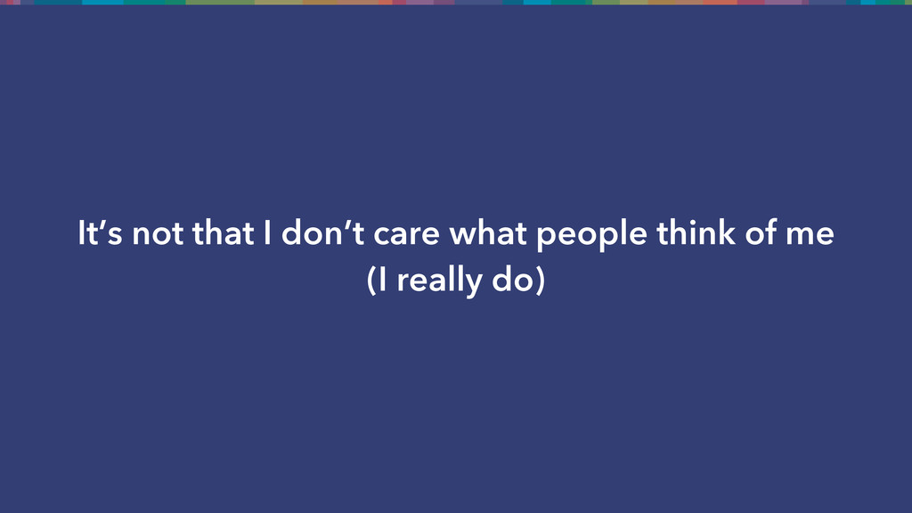 It's not that I don't care what people think of...