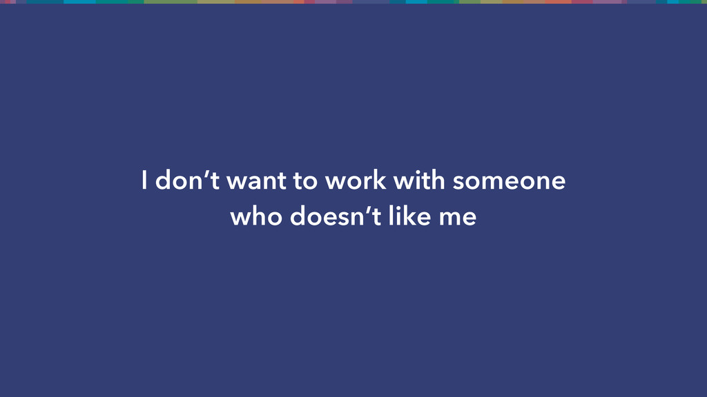 I don't want to work with someone who doesn't l...