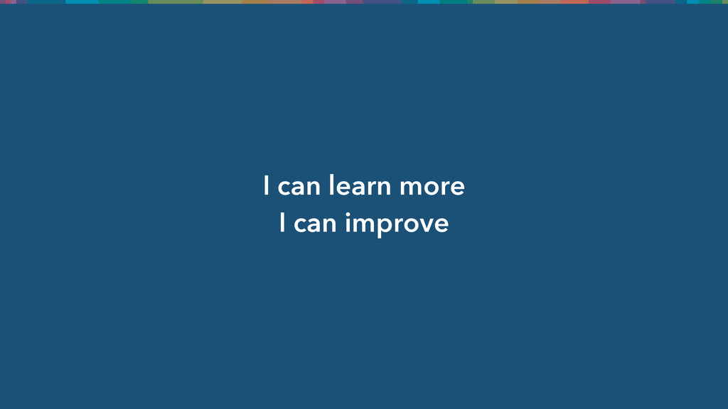 I can learn more I can improve
