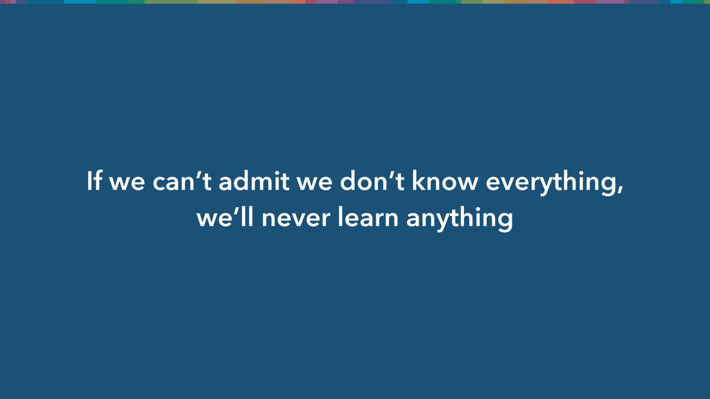 If we can't admit we don't know everything, we'...