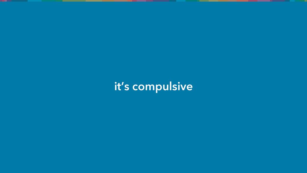 it's compulsive