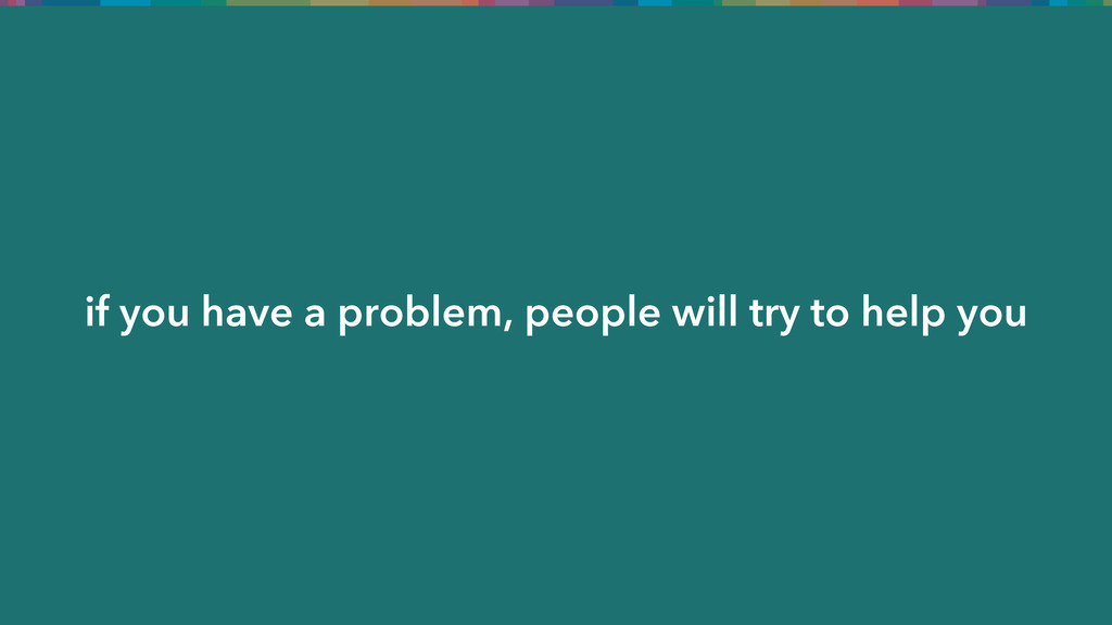 if you have a problem, people will try to help ...
