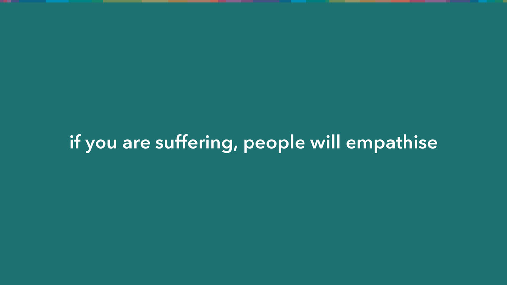 if you are suffering, people will empathise