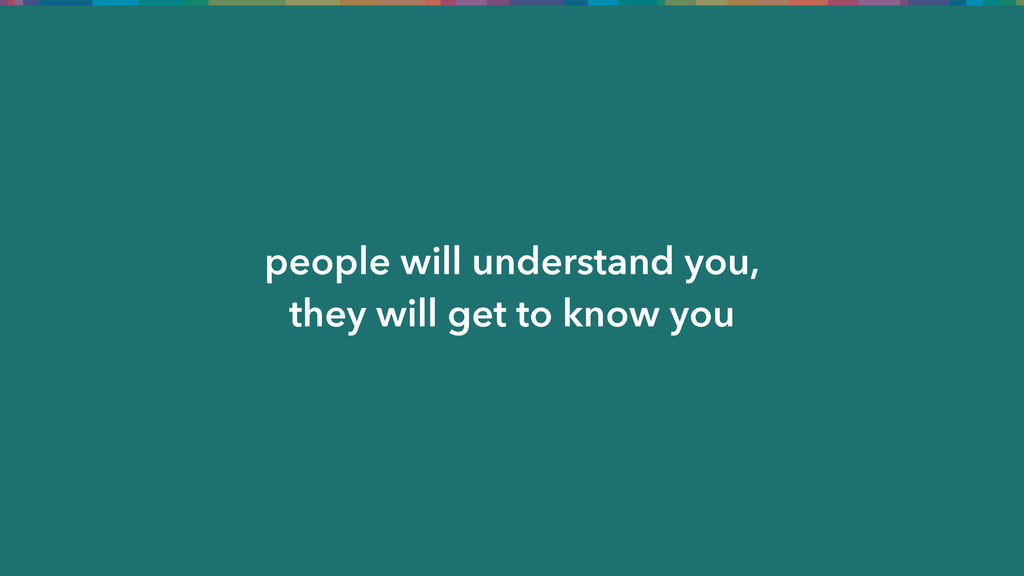 people will understand you, they will get to kn...