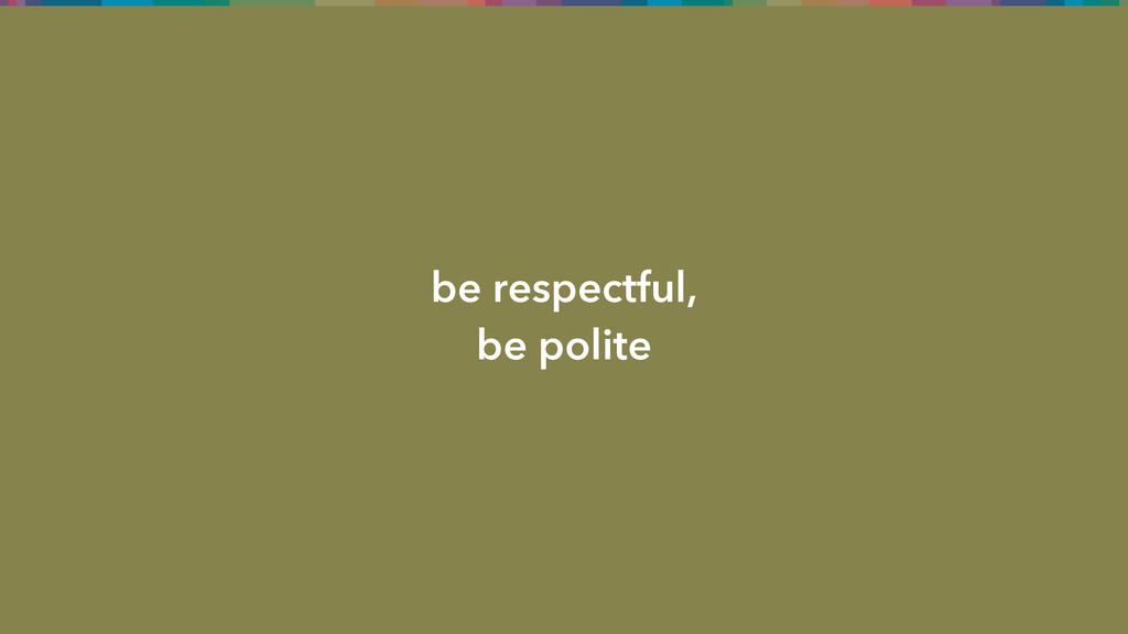 be respectful, be polite