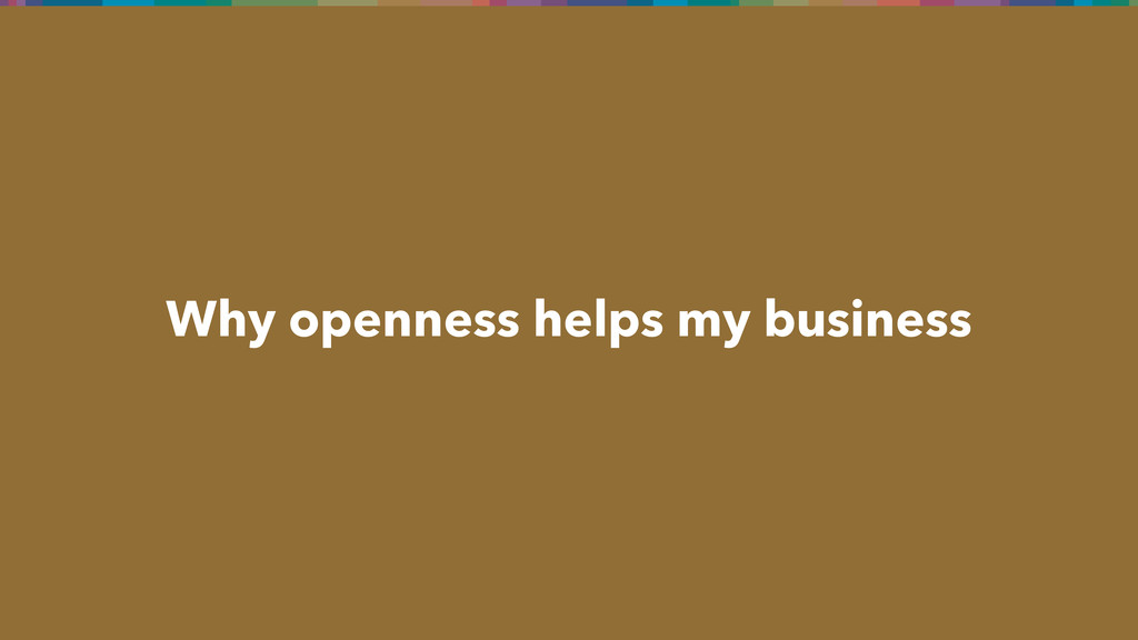 Why openness helps my business