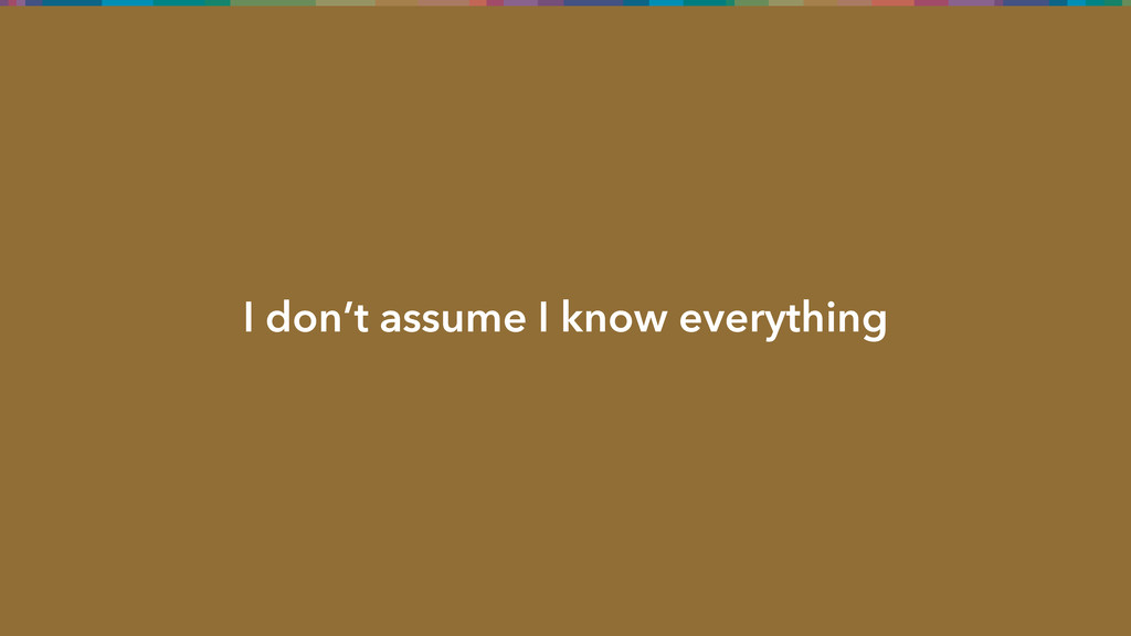 I don't assume I know everything