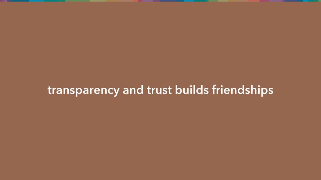 transparency and trust builds friendships