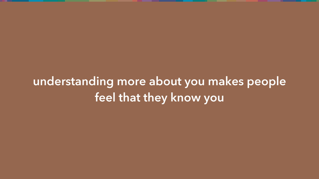 understanding more about you makes people feel ...
