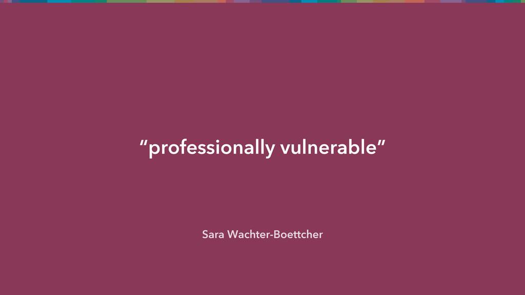 """professionally vulnerable"" Sara Wachter-Boettc..."